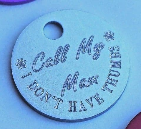 FUNNY DOG TAG PLEASE CALL MY MAM MUM MOM I DON'T HAVE THUMBS 19MM 25MM OR 30MM
